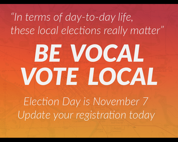 'In terms of day-to-day life, these local elections really matter' Be Vocal Vote Local. Election Day is November 7. Update your registration today.