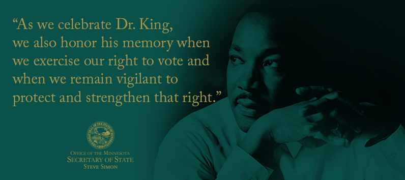As we celebrate Dr. King, we also honor his memory when we exercise our right to vote and when we remain vigilant to protect and strengthen that right. Office of Minnesota Secretary of State Steve Simon